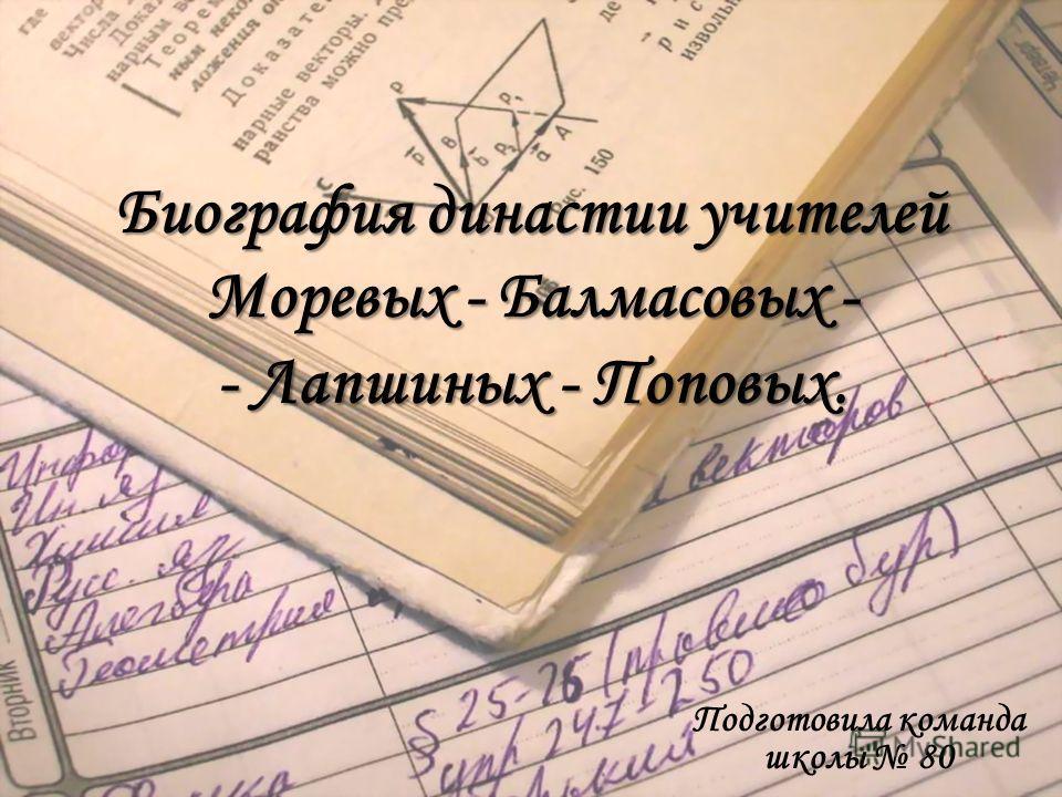 Биография династии учителей Моревых - Балмасовых - - Лапшиных - Поповых. Подготовила команда школы 80