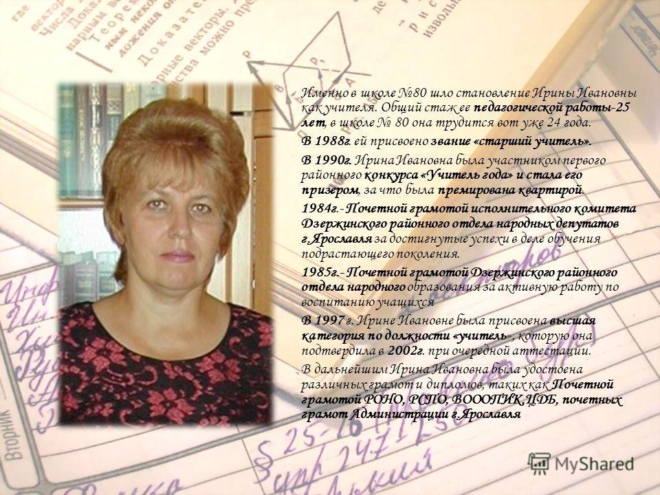 Именно в школе 80 шло становление Ирины Ивановны как учителя. Общий стаж ее педагогической работы-25 лет, в школе 80 она трудится вот уже 24 года. В 1988г. ей присвоено звание «старший учитель». В 1990г. Ирина Ивановна была участником первого районно