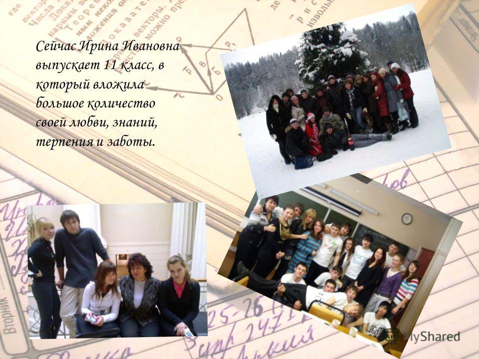 Сейчас Ирина Ивановна выпускает 11 класс, в который вложила большое количество своей любви, знаний, терпения и заботы.