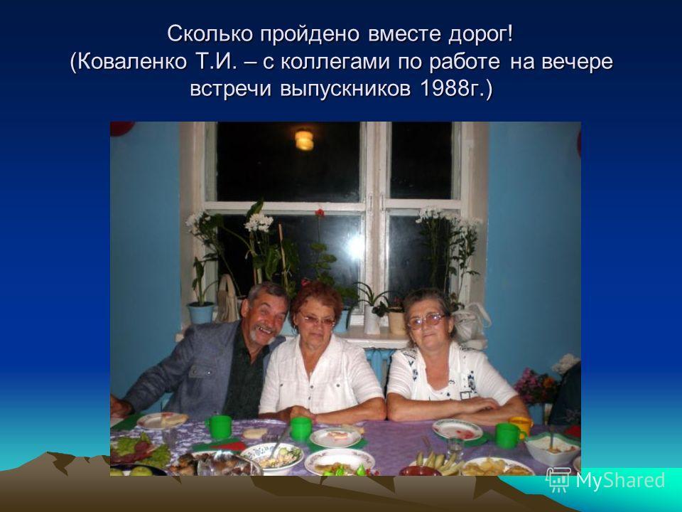 Сколько пройдено вместе дорог! (Коваленко Т.И. – с коллегами по работе на вечере встречи выпускников 1988г.)