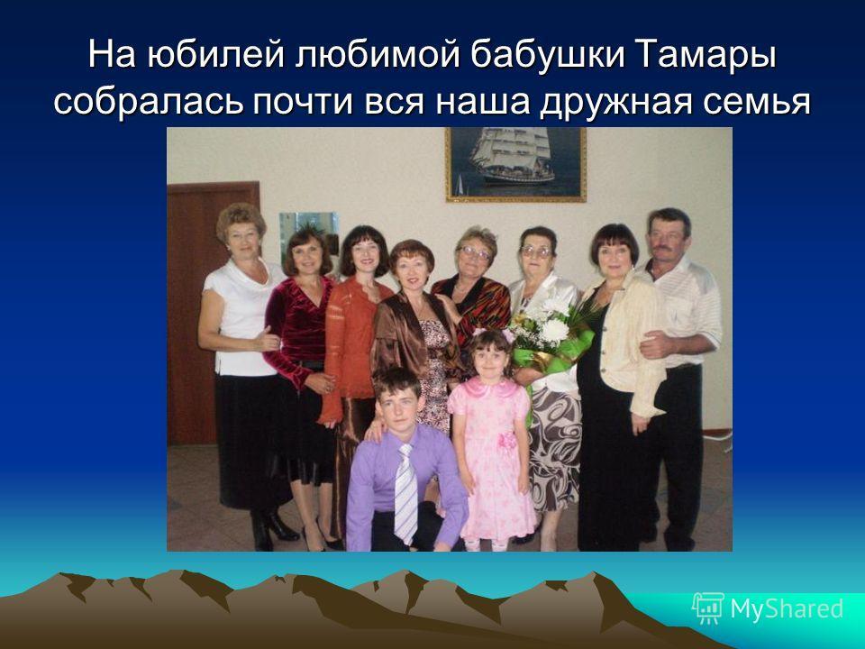 На юбилей любимой бабушки Тамары собралась почти вся наша дружная семья