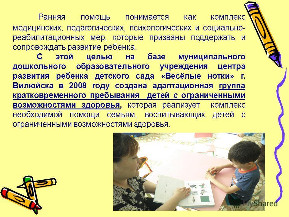 Ранняя помощь понимается как комплекс медицинских, педагогических, психологических и социально- реабилитационных мер, которые призваны поддержать и сопровождать развитие ребенка. С этой целью на базе муниципального дошкольного образовательного учрежд