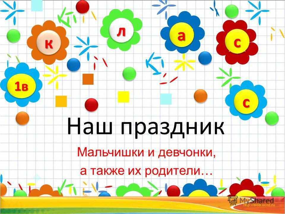 Наш праздник Мальчишки и девчонки, а также их родители… лл кк сс аа 1в1в сс