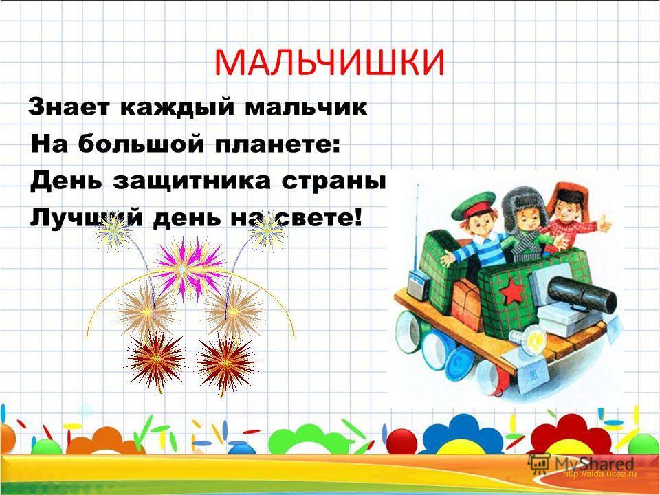 МАЛЬЧИШКИ Знает каждый мальчик На большой планете: День защитника страны Лучший день на свете! 2