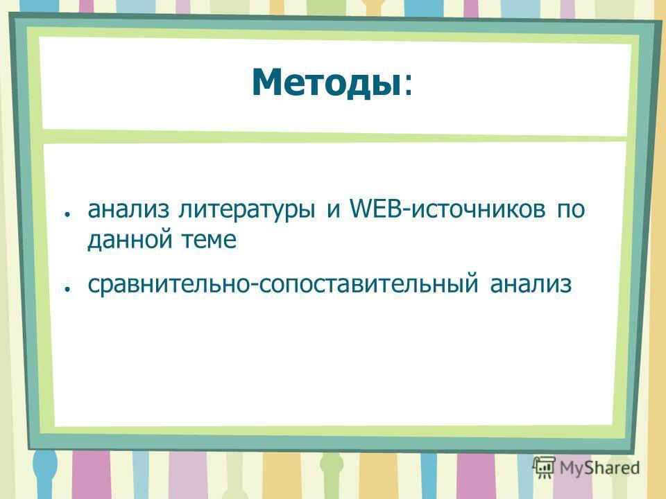 Методы: анализ литературы и WEB-источников по данной теме сравнительно-сопоставительный анализ