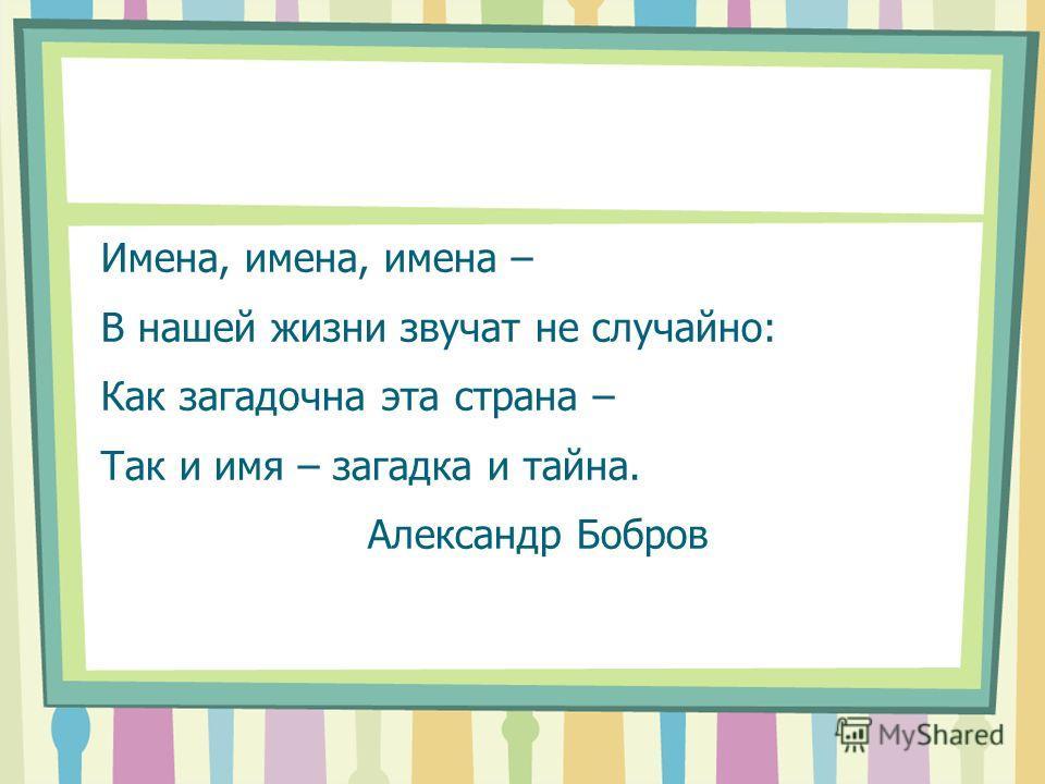 Имена, имена, имена – В нашей жизни звучат не случайно: Как загадочна эта страна – Так и имя – загадка и тайна. Александр Бобров