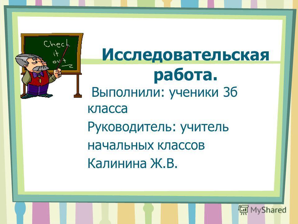 Исследовательская работа. Выполнили: ученики 3б класса Руководитель: учитель начальных классов Калинина Ж.В.
