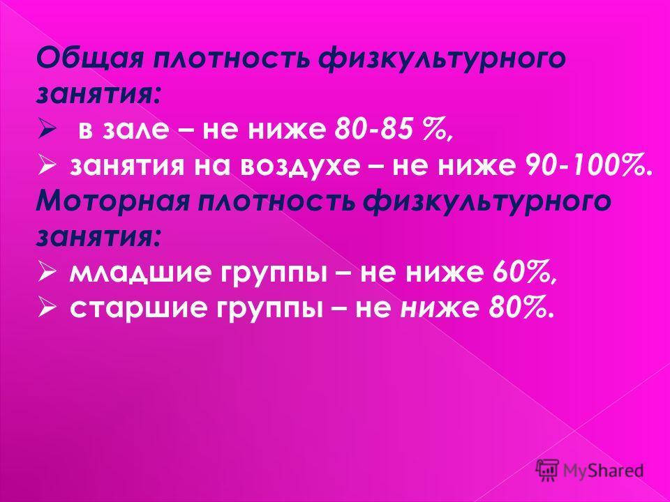 Общая плотность физкультурного занятия: в зале – не ниже 80-85 %, занятия на воздухе – не ниже 90-100%. Моторная плотность физкультурного занятия: младшие группы – не ниже 60%, старшие группы – не ниже 80%.