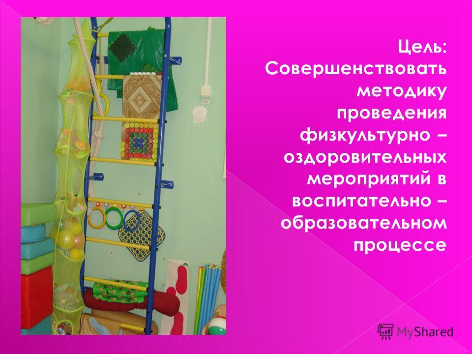 Цель: Совершенствовать методику проведения физкультурно – оздоровительных мероприятий в воспитательно – образовательном процессе