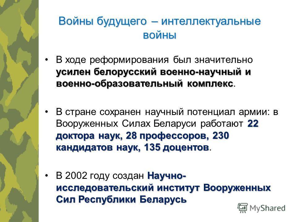 Войны будущего – интеллектуальные войны усилен белорусский военно-научный и военно-образовательный комплексВ ходе реформирования был значительно усилен белорусский военно-научный и военно-образовательный комплекс. 22 доктора наук, 28 профессоров, 230