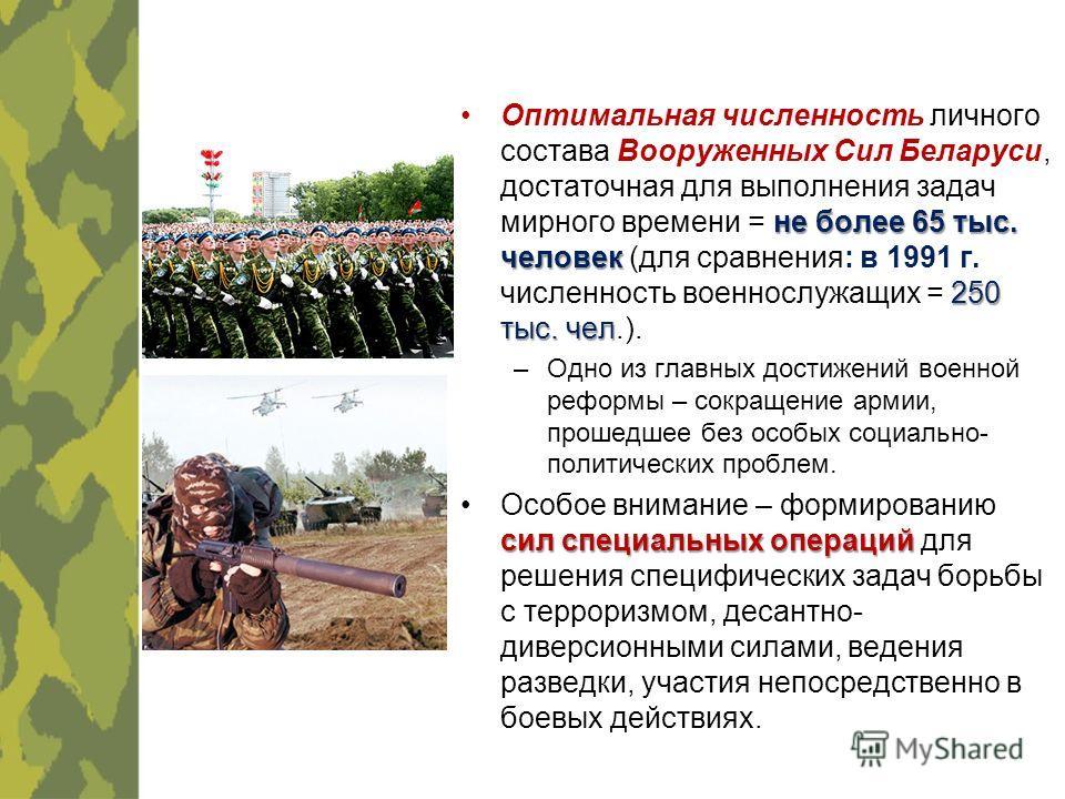 не более 65 тыс. человек 250 тыс. челОптимальная численность личного состава Вооруженных Сил Беларуси, достаточная для выполнения задач мирного времени = не более 65 тыс. человек (для сравнения: в 1991 г. численность военнослужащих = 250 тыс. чел.).