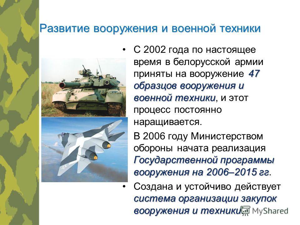 Развитие вооружения и военной техники 47 образцов вооружения и военной техникиС 2002 года по настоящее время в белорусской армии приняты на вооружение 47 образцов вооружения и военной техники, и этот процесс постоянно наращивается. Государственной пр