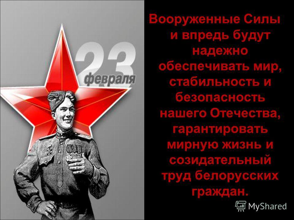 Вооруженные Силы и впредь будут надежно обеспечивать мир, стабильность и безопасность нашего Отечества, гарантировать мирную жизнь и созидательный труд белорусских граждан.