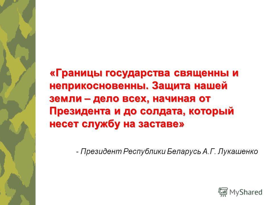 «Границы государства священны и неприкосновенны. Защита нашей земли – дело всех, начиная от Президента и до солдата, который несет службу на заставе» - Президент Республики Беларусь А.Г. Лукашенко