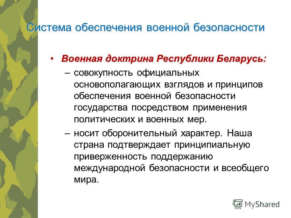 Военная доктрина Республики Беларусь:Военная доктрина Республики Беларусь: –совокупность официальных основополагающих взглядов и принципов обеспечения военной безопасности государства посредством применения политических и военных мер. –носит оборонит