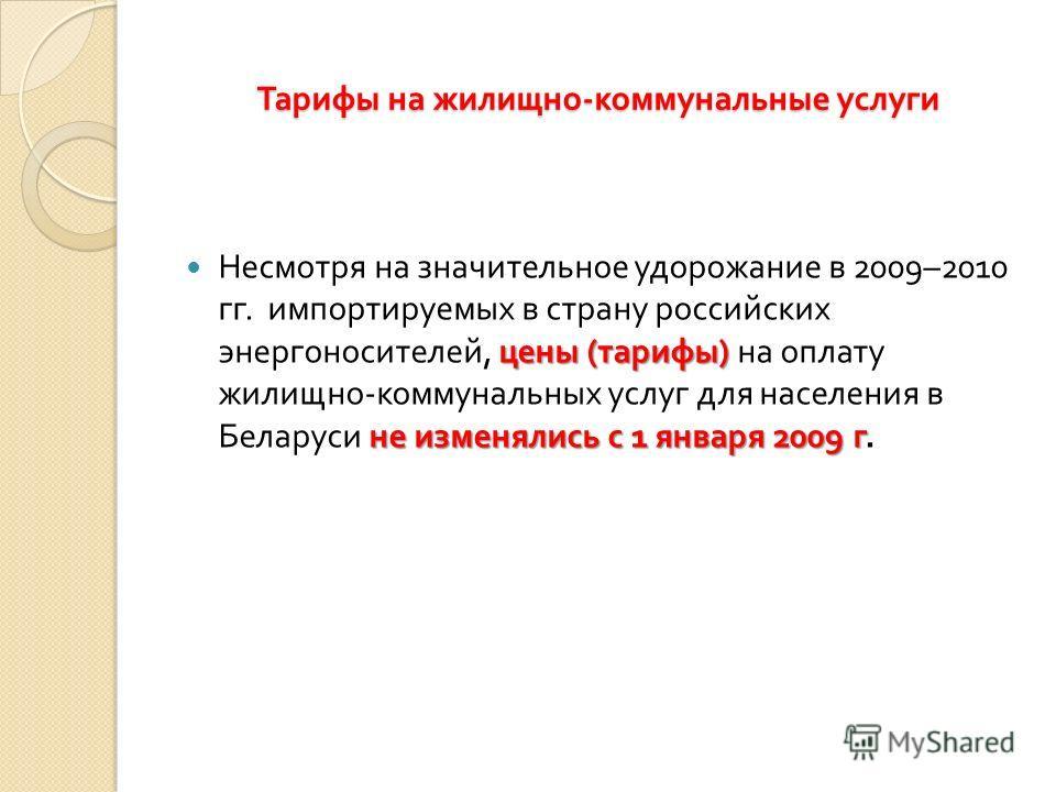 цены ( тарифы ) не изменялись с 1 января 2009 г Несмотря на значительное удорожание в 2009–2010 гг. импортируемых в страну российских энергоносителей, цены ( тарифы ) на оплату жилищно - коммунальных услуг для населения в Беларуси не изменялись с 1 я