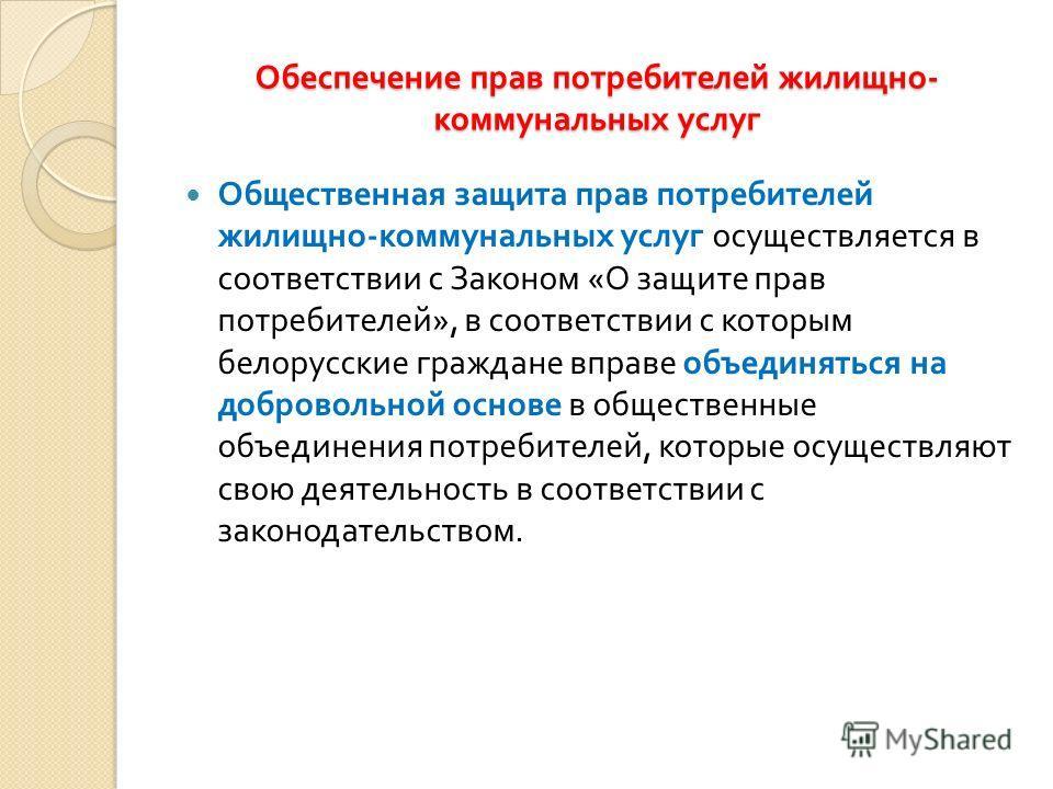 Общественная защита прав потребителей жилищно - коммунальных услуг осуществляется в соответствии с Законом « О защите прав потребителей », в соответствии с которым белорусские граждане вправе объединяться на добровольной основе в общественные объедин