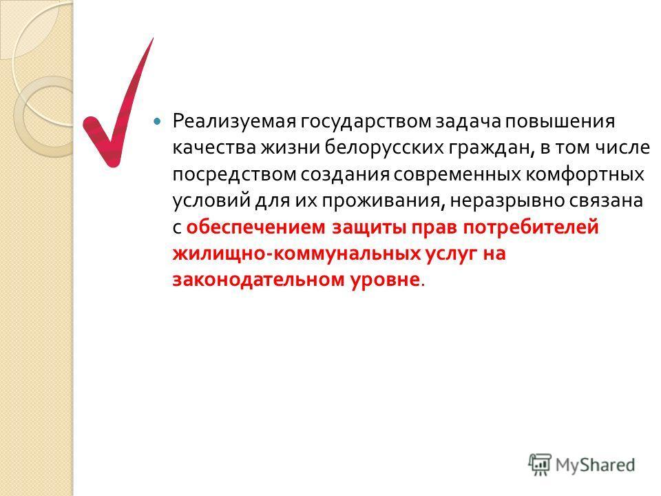 Реализуемая государством задача повышения качества жизни белорусских граждан, в том числе посредством создания современных комфортных условий для их проживания, неразрывно связана с обеспечением защиты прав потребителей жилищно - коммунальных услуг н