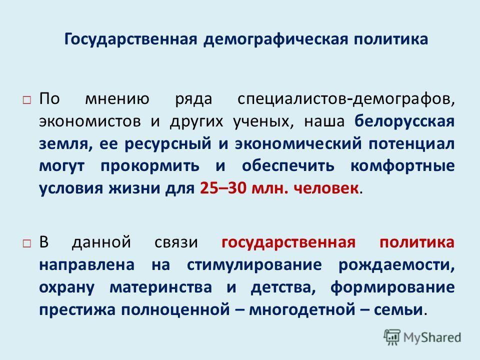 Государственная демографическая политика По мнению ряда специалистов - демографов, экономистов и других ученых, наша белорусская земля, ее ресурсный и экономический потенциал могут прокормить и обеспечить комфортные условия жизни для 25–30 млн. челов