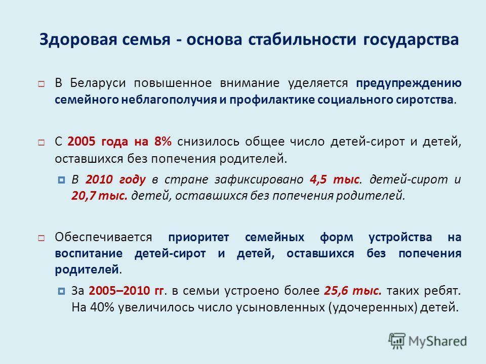 Здоровая семья - основа стабильности государства В Беларуси повышенное внимание уделяется предупреждению семейного неблагополучия и профилактике социального сиротства. С 2005 года на 8% снизилось общее число детей - сирот и детей, оставшихся без попе