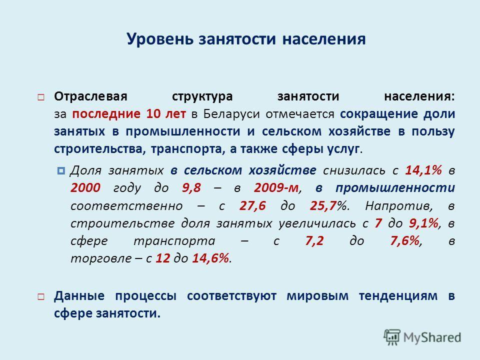 Отраслевая структура занятости населения : за последние 10 лет в Беларуси отмечается сокращение доли занятых в промышленности и сельском хозяйстве в пользу строительства, транспорта, а также сферы услуг. Доля занятых в сельском хозяйстве снизилась с