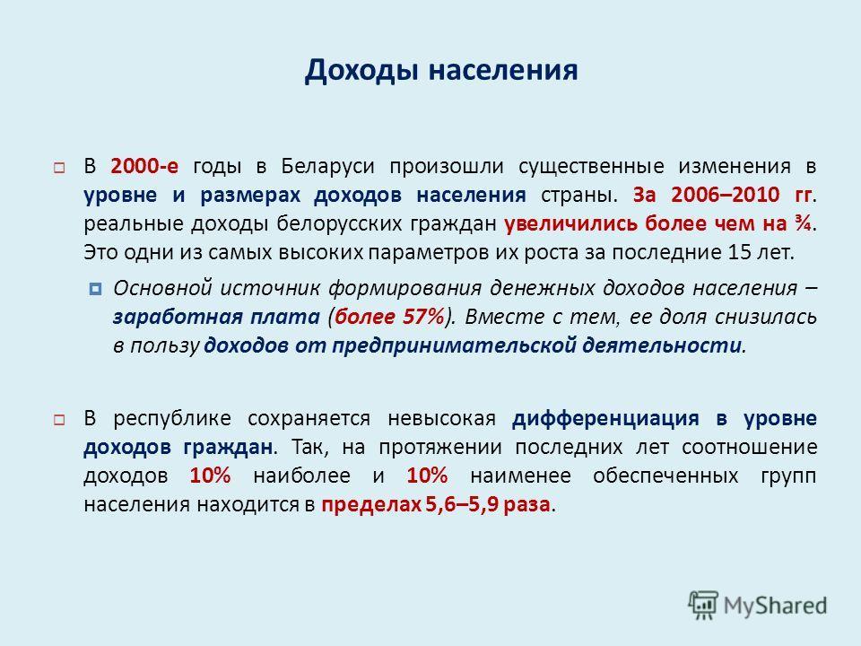 Доходы населения В 2000- е годы в Беларуси произошли существенные изменения в уровне и размерах доходов населения страны. За 2006–2010 гг. реальные доходы белорусских граждан увеличились более чем на ¾. Это одни из самых высоких параметров их роста з