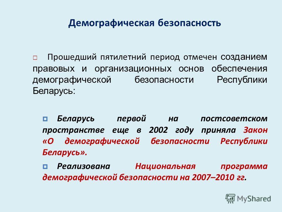 Демографическая безопасность Прошедший пятилетний период отмечен созданием правовых и организационных основ обеспечения демографической безопасности Республики Беларусь: Беларусь первой на постсоветском пространстве еще в 2002 году приняла Закон « О