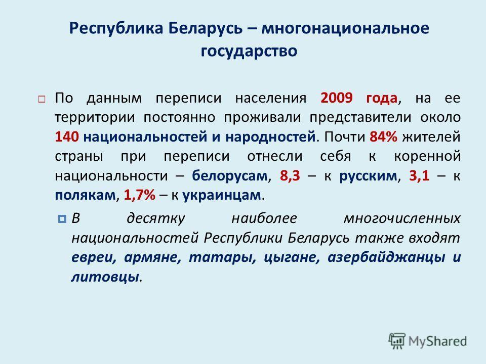 Республика Беларусь – многонациональное государство По данным переписи населения 2009 года, на ее территории постоянно проживали представители около 140 национальностей и народностей. Почти 84% жителей страны при переписи отнесли себя к коренной наци