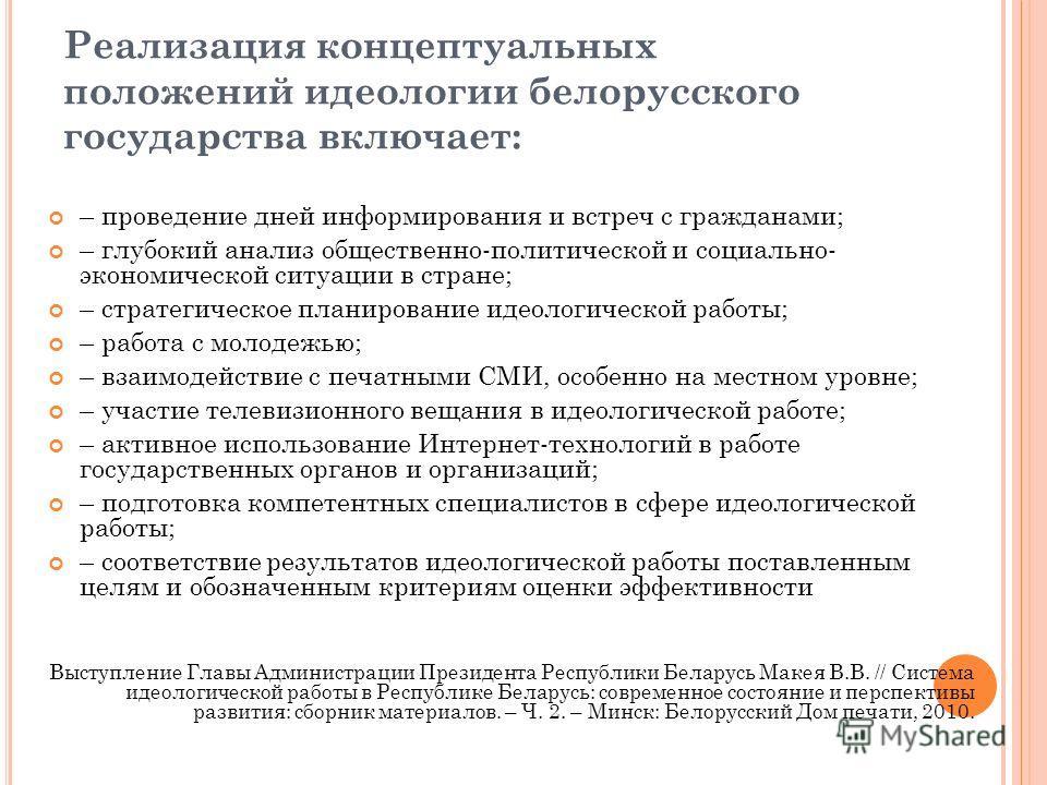 Реализация концептуальных положений идеологии белорусского государства включает: – проведение дней информирования и встреч с гражданами; – глубокий анализ общественно-политической и социально- экономической ситуации в стране; – стратегическое планиро
