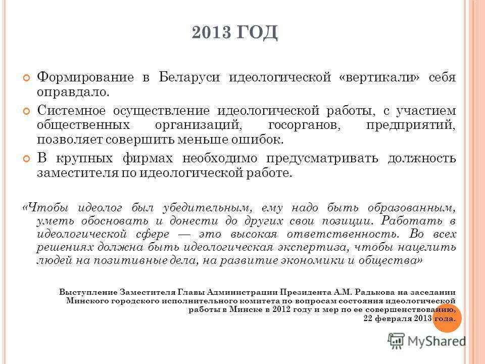 2013 ГОД Формирование в Беларуси идеологической «вертикали» себя оправдало. Системное осуществление идеологической работы, с участием общественных организаций, госорганов, предприятий, позволяет совершить меньше ошибок. В крупных фирмах необходимо пр