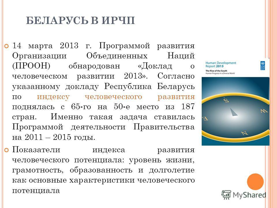 БЕЛАРУСЬ В ИРЧП 14 марта 2013 г. Программой развития Организации Объединенных Наций (ПРООН) обнародован «Доклад о человеческом развитии 2013». Согласно указанному докладу Республика Беларусь по индексу человеческого развития поднялась с 65-го на 50-е