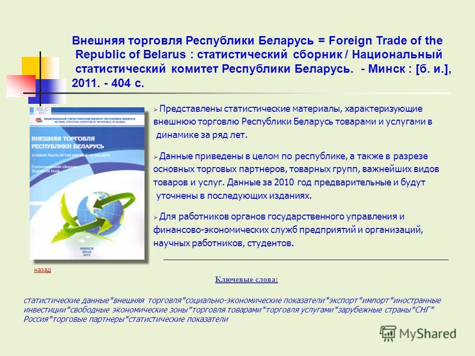 Представлены статистические материалы, характеризующие внешнюю торговлю Республики Беларусь товарами и услугами в динамике за ряд лет. Данные приведены в целом по республике, а также в разрезе основных торговых партнеров, товарных групп, важнейших ви