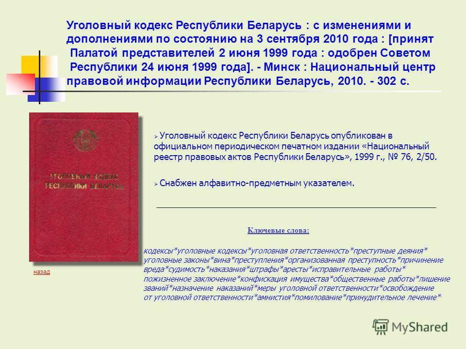 Уголовный кодекс Республики Беларусь опубликован в официальном периодическом печатном издании «Национальный реестр правовых актов Республики Беларусь», 1999 г., 76, 2/50. Снабжен алфавитно-предметным указателем. Ключевые слова: кодексы*уголовные коде
