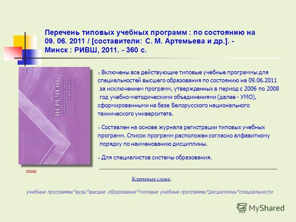 Включены все действующие типовые учебные программы для специальностей высшего образования по состоянию на 09.06.2011 за исключением программ, утвержденных в период с 2006 по 2008 год учебно-методическими объединениями (далее - УМО), сформированными н