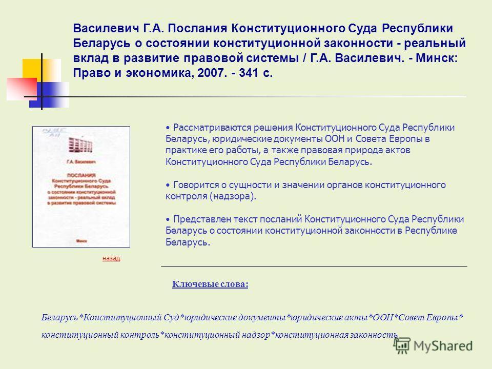Ключевые слова: Рассматриваются решения Конституционного Суда Республики Беларусь, юридические документы ООН и Совета Европы в практике его работы, а также правовая природа актов Конституционного Суда Республики Беларусь. Говорится о сущности и значе