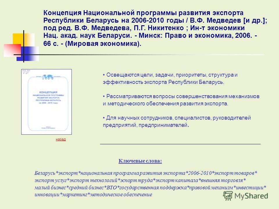 Ключевые слова: назад Освещаются цели, задачи, приоритеты, структура и эффективность экспорта Республики Беларусь. Рассматриваются вопросы совершенствования механизмов и методического обеспечения развития экспорта. Для научных сотрудников, специалист
