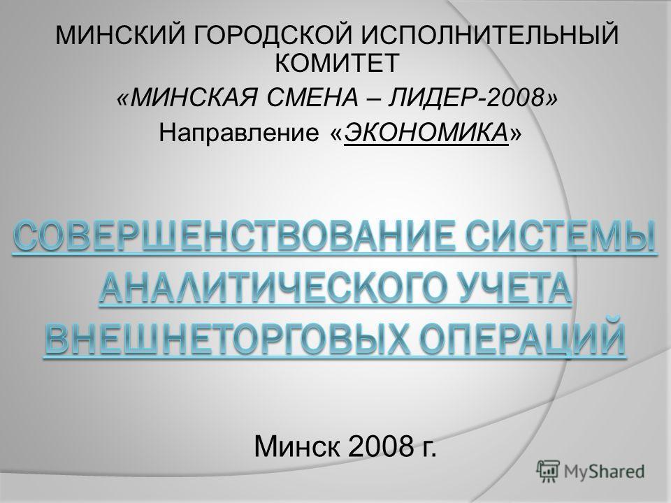 МИНСКИЙ ГОРОДСКОЙ ИСПОЛНИТЕЛЬНЫЙ КОМИТЕТ «МИНСКАЯ СМЕНА – ЛИДЕР-2008» Направление «ЭКОНОМИКА» Минск 2008 г.
