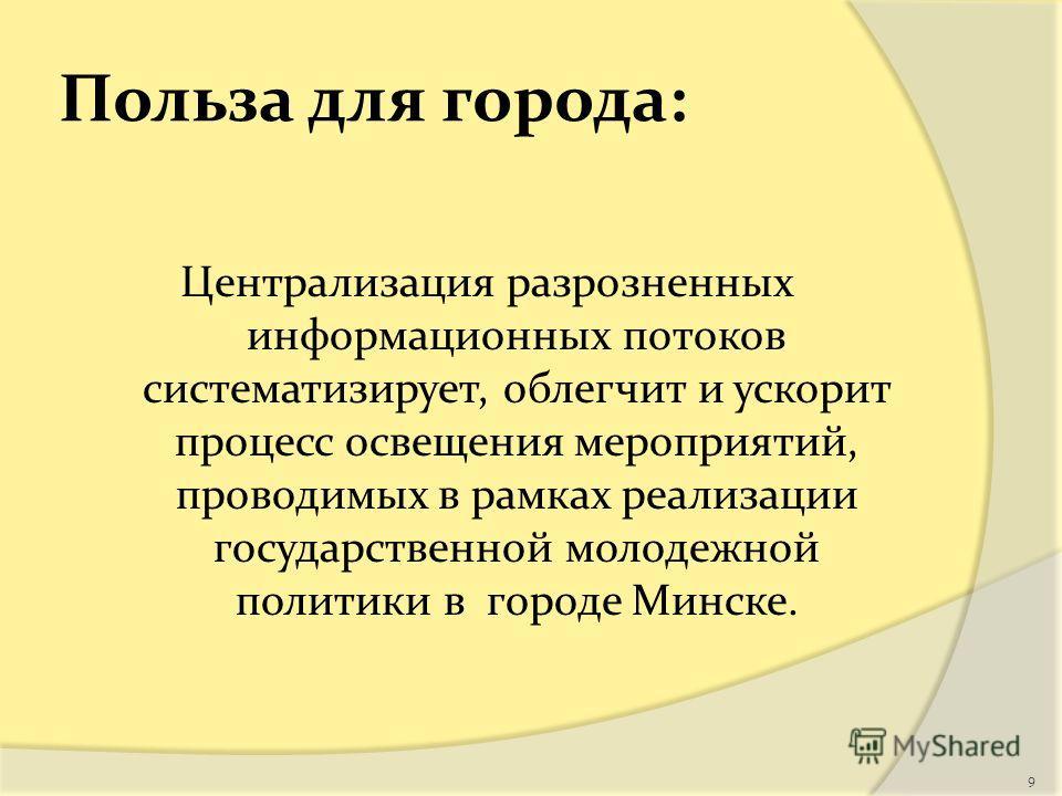 Польза для города: Централизация разрозненных информационных потоков систематизирует, облегчит и ускорит процесс освещения мероприятий, проводимых в рамках реализации государственной молодежной политики в городе Минске. 9