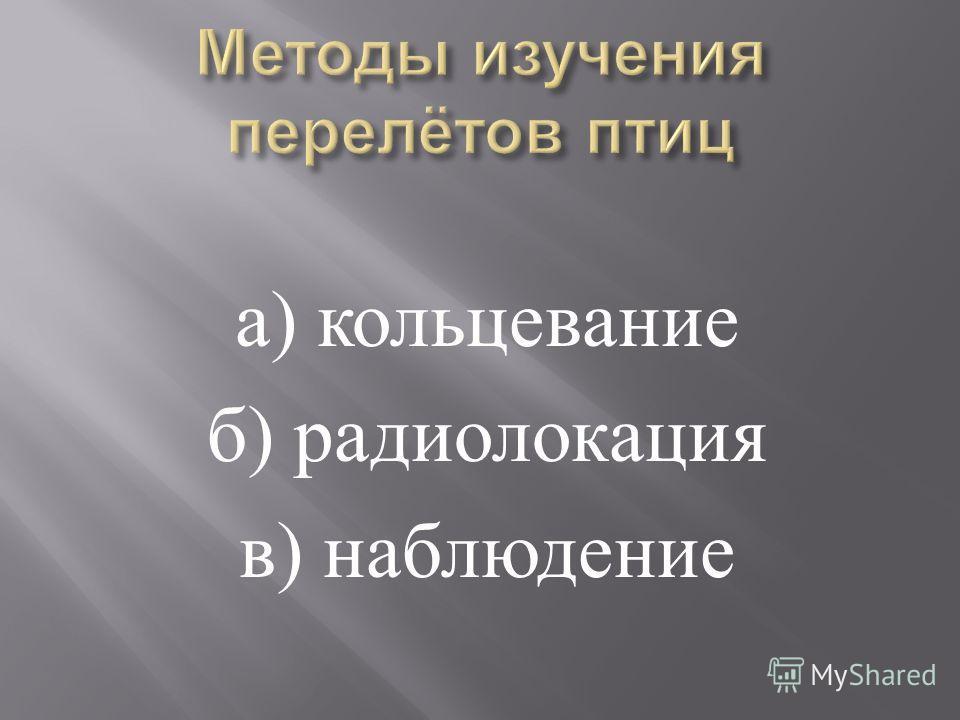 а ) кольцевание б ) радиолокация в ) наблюдение