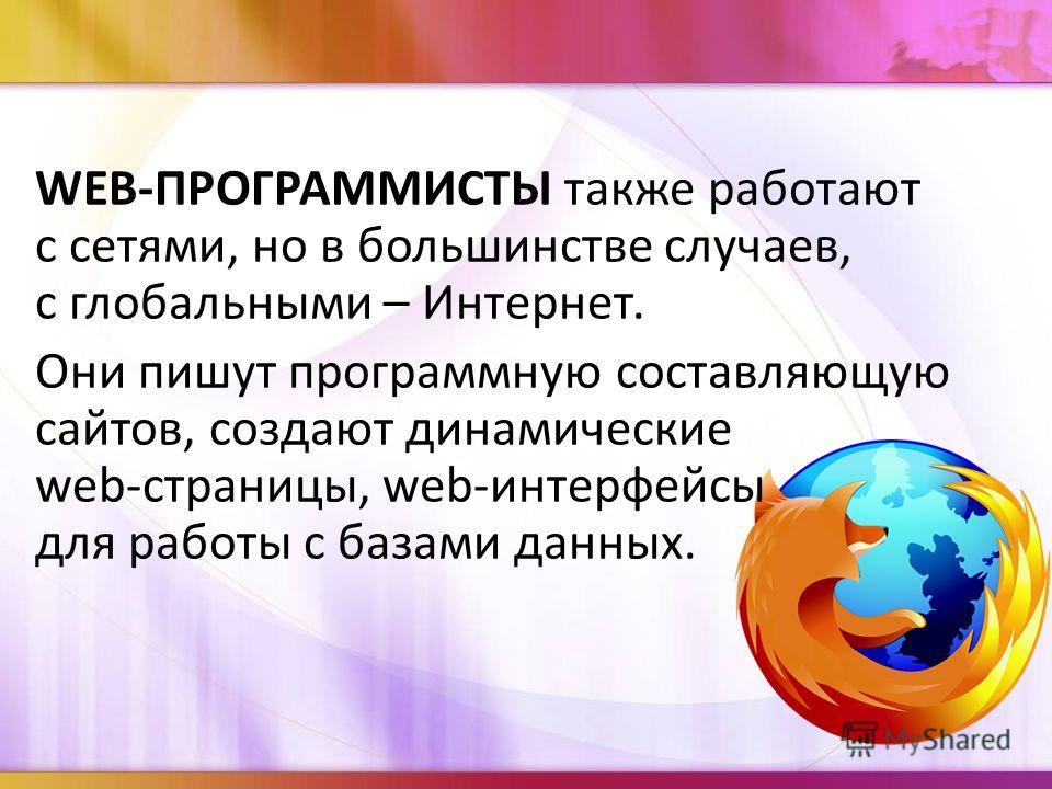 WEB-ПРОГРАММИСТЫ также работают с сетями, но в большинстве случаев, с глобальными – Интернет. Они пишут программную составляющую сайтов, создают динамические web-страницы, web-интерфейсы для работы с базами данных.