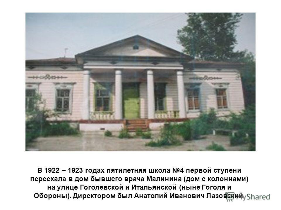 В 1922 – 1923 годах пятилетняя школа 4 первой ступени переехала в дом бывшего врача Малинина (дом с колоннами) на улице Гоголевской и Итальянской (ныне Гоголя и Обороны). Директором был Анатолий Иванович Лазовский.