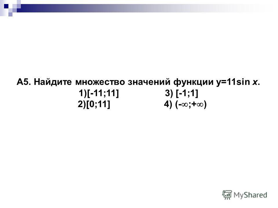 A5. Найдите множество значений функции y=11sin x. 1)[-11;11] 3) [-1;1] 2)[0;11] 4) (- ;+ )