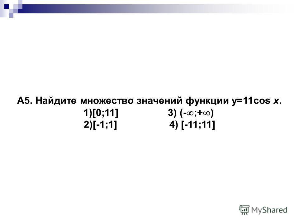 A5. Найдите множество значений функции y=11cos x. 1)[0;11] 3) (- ;+ ) 2)[-1;1] 4) [-11;11]