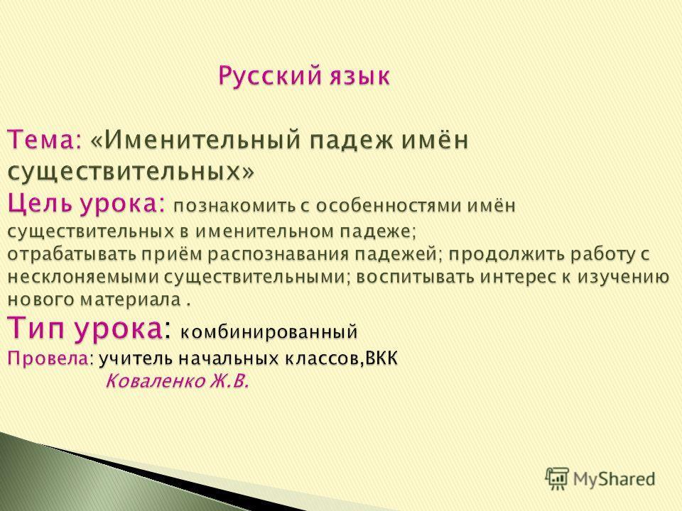 Русский язык Тема: «Именительный падеж имён существительных» Цель урока: познакомить с особенностями имён существительных в именительном падеже; отрабатывать приём распознавания падежей; продолжить работу с несклоняемыми существительными; воспитывать
