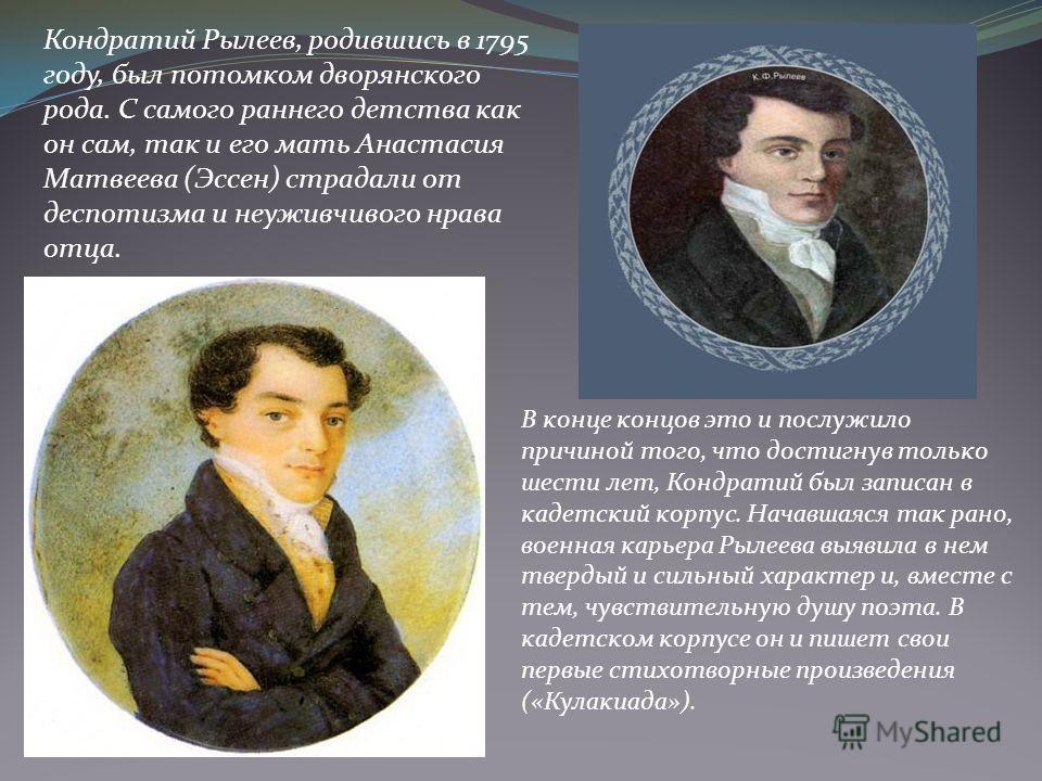 Кондратий Рылеев, родившись в 1795 году, был потомком дворянского рода. С самого раннего детства как он сам, так и его мать Анастасия Матвеева (Эссен) страдали от деспотизма и неуживчивого нрава отца. В конце концов это и послужило причиной того, что
