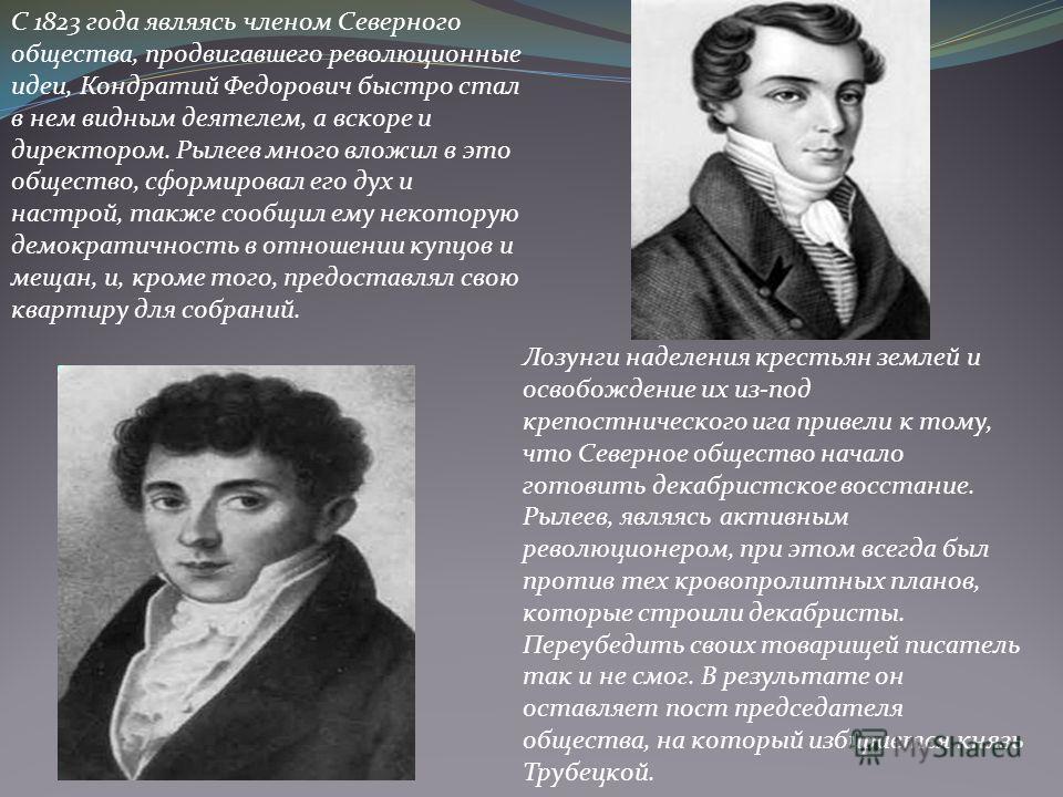 С 1823 года являясь членом Северного общества, продвигавшего революционные идеи, Кондратий Федорович быстро стал в нем видным деятелем, а вскоре и директором. Рылеев много вложил в это общество, сформировал его дух и настрой, также сообщил ему некото