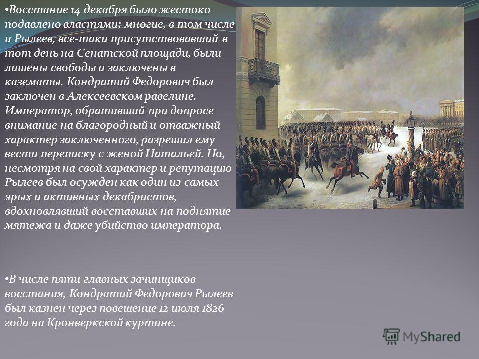 Восстание 14 декабря было жестоко подавлено властями; многие, в том числе и Рылеев, все-таки присутствовавший в тот день на Сенатской площади, были лишены свободы и заключены в казематы. Кондратий Федорович был заключен в Алексеевском равелине. Импер