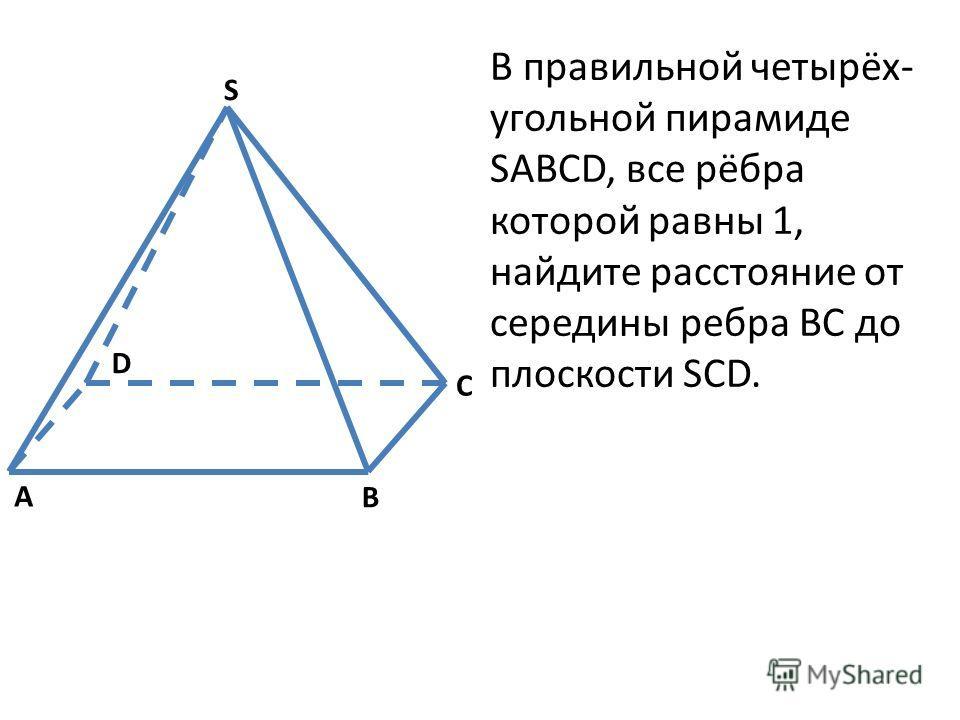 В правильной четырёх- угольной пирамиде SABCD, все рёбра которой равны 1, найдите расстояние от середины ребра BC до плоскости SCD. S A B C D