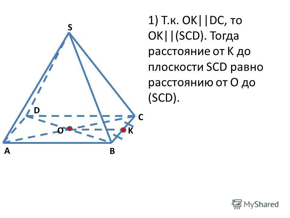 1) Т.к. OK||DC, то OK||(SCD). Тогда расстояние от K до плоскости SCD равно расстоянию от O до (SCD). S A B C K D O