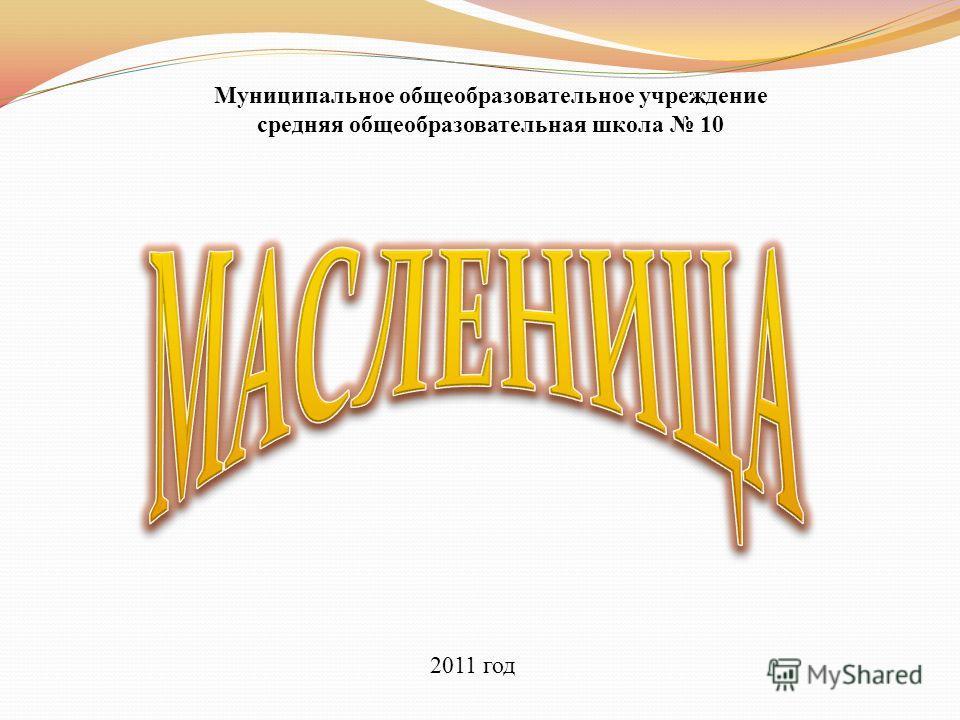 Муниципальное общеобразовательное учреждение средняя общеобразовательная школа 10 2011 год